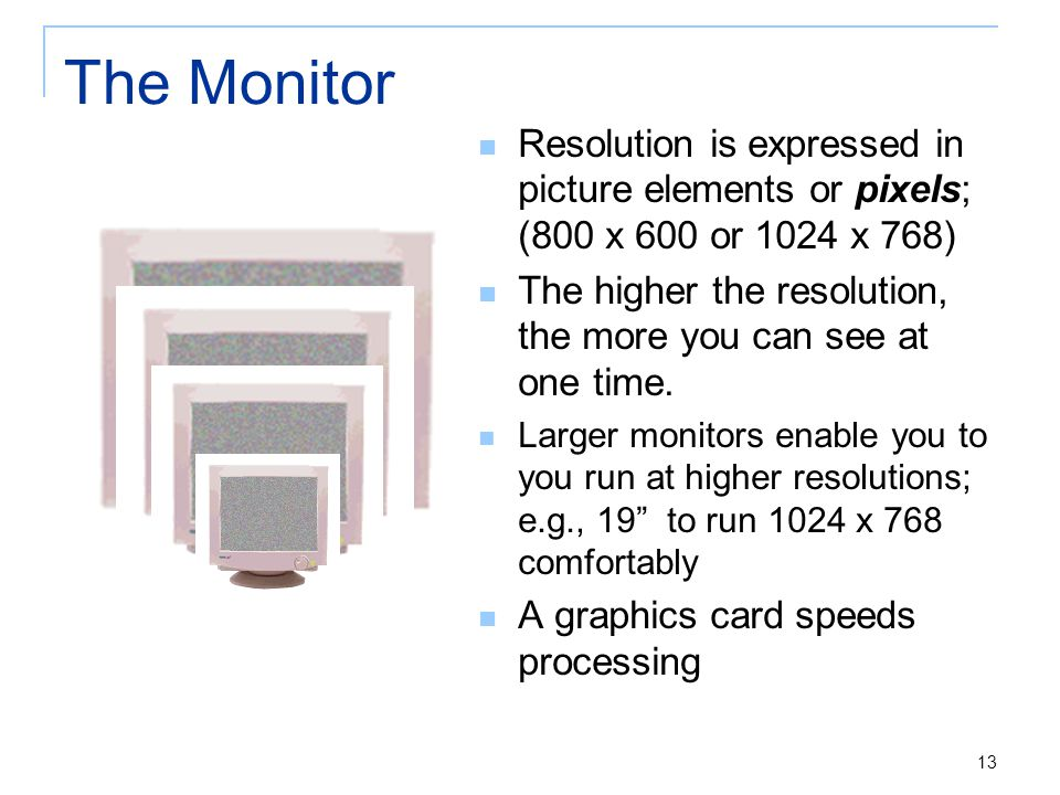13 The Monitor Resolution is expressed in picture elements or pixels; (800 x 600 or 1024 x 768) The higher the resolution, the more you can see at one