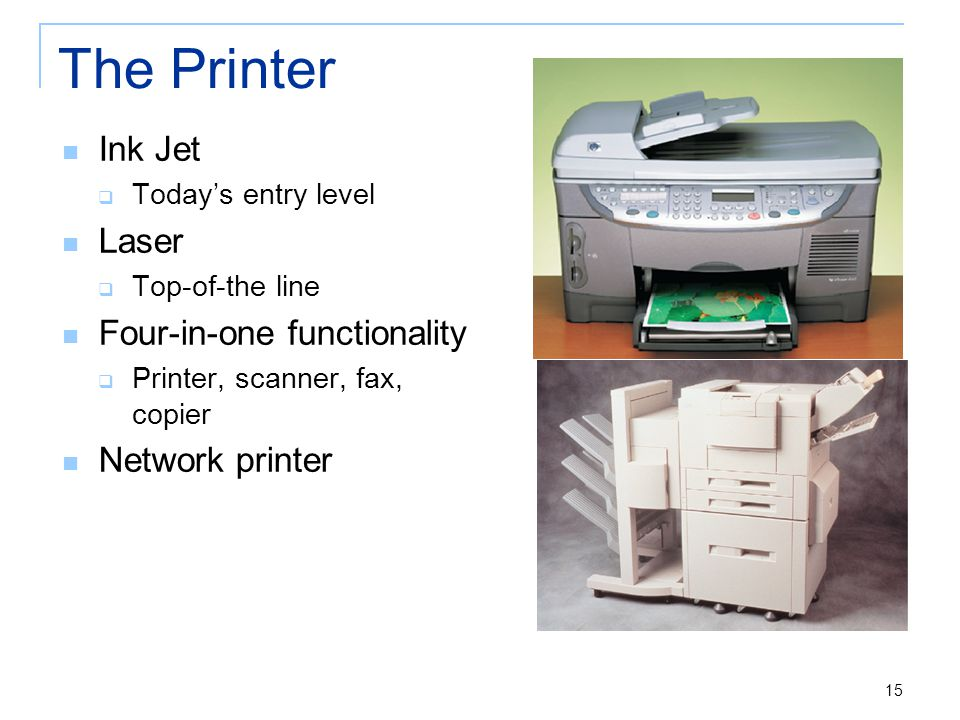 15 The Printer Ink Jet  Today's entry level Laser  Top-of-the line Four-in-one functionality  Printer, scanner, fax, copier Network printer