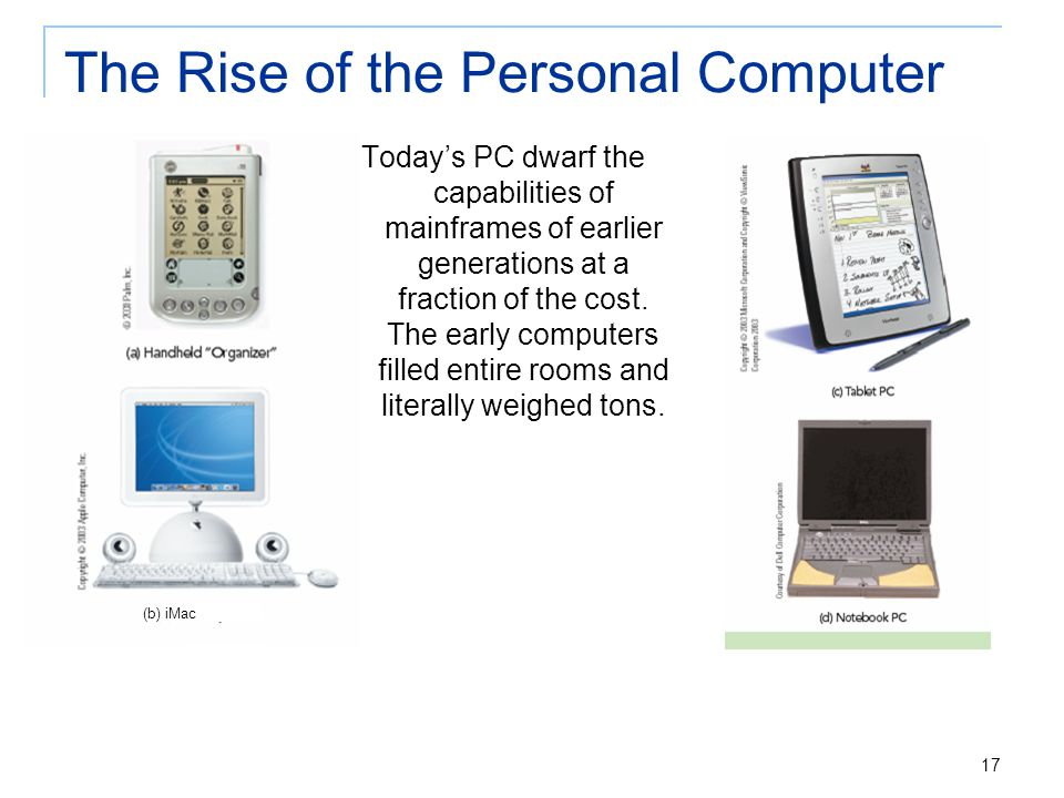 17 The Rise of the Personal Computer Today's PC dwarf the capabilities of mainframes of earlier generations at a fraction of the cost. The early compu
