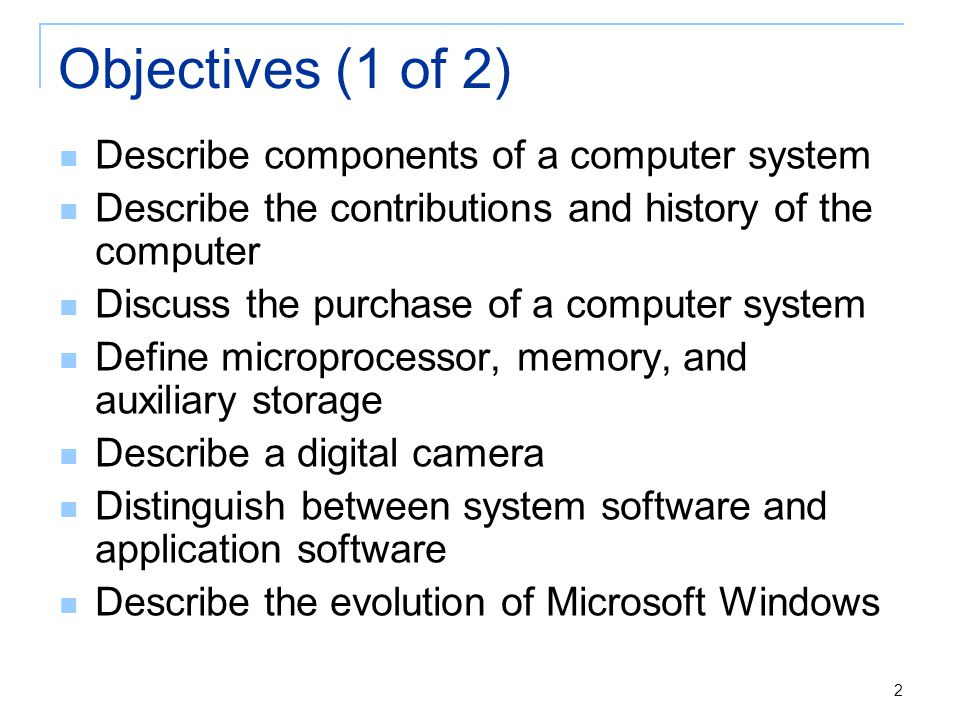 2 Objectives (1 of 2) Describe components of a computer system Describe the contributions and history of the computer Discuss the purchase of a comput