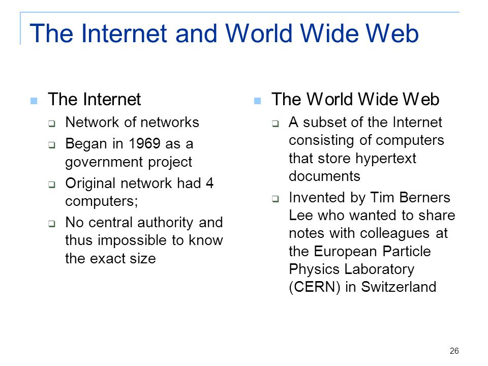 26 The Internet and World Wide Web The Internet  Network of networks  Began in 1969 as a government project  Original network had 4 computers;  No central authority and thus impossible to know the exact size The World Wide Web  A subset of the Internet consisting of computers that store hypertext documents  Invented by Tim Berners Lee who wanted to share notes with colleagues at the European Particle Physics Laboratory (CERN) in Switzerland