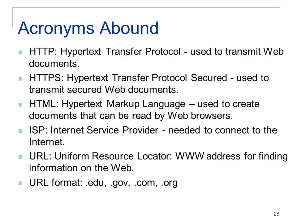 28 Acronyms Abound HTTP: Hypertext Transfer Protocol - used to transmit Web documents.