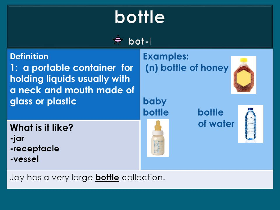 Definition 1: a portable container for holding liquids usually with a neck and mouth made of glass or plastic Examples: (n) bottle of honey baby bottle of water What is it like.