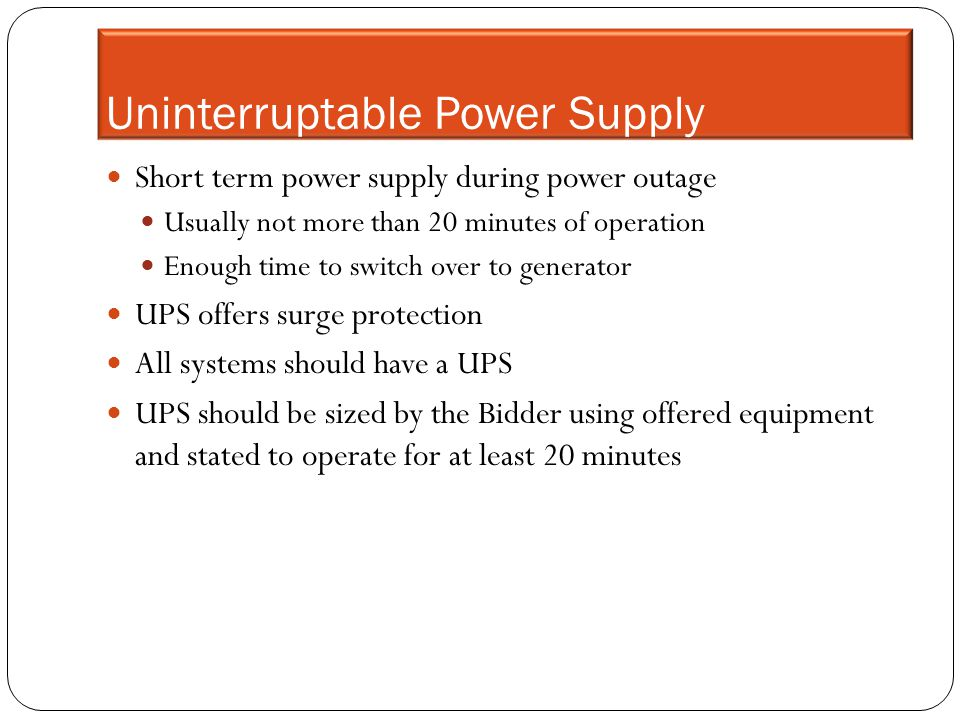 Uninterruptable Power Supply Short term power supply during power outage Usually not more than 20 minutes of operation Enough time to switch over to g