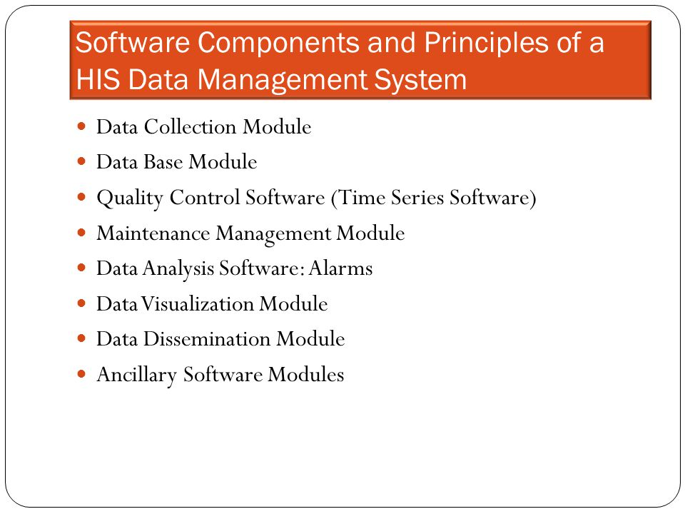 Software Components and Principles of a HIS Data Management System Data Collection Module Data Base Module Quality Control Software (Time Series Softw