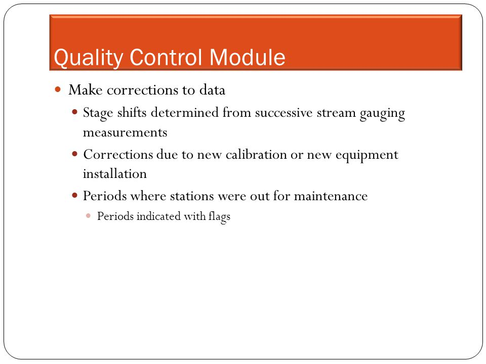 Quality Control Module Make corrections to data Stage shifts determined from successive stream gauging measurements Corrections due to new calibration