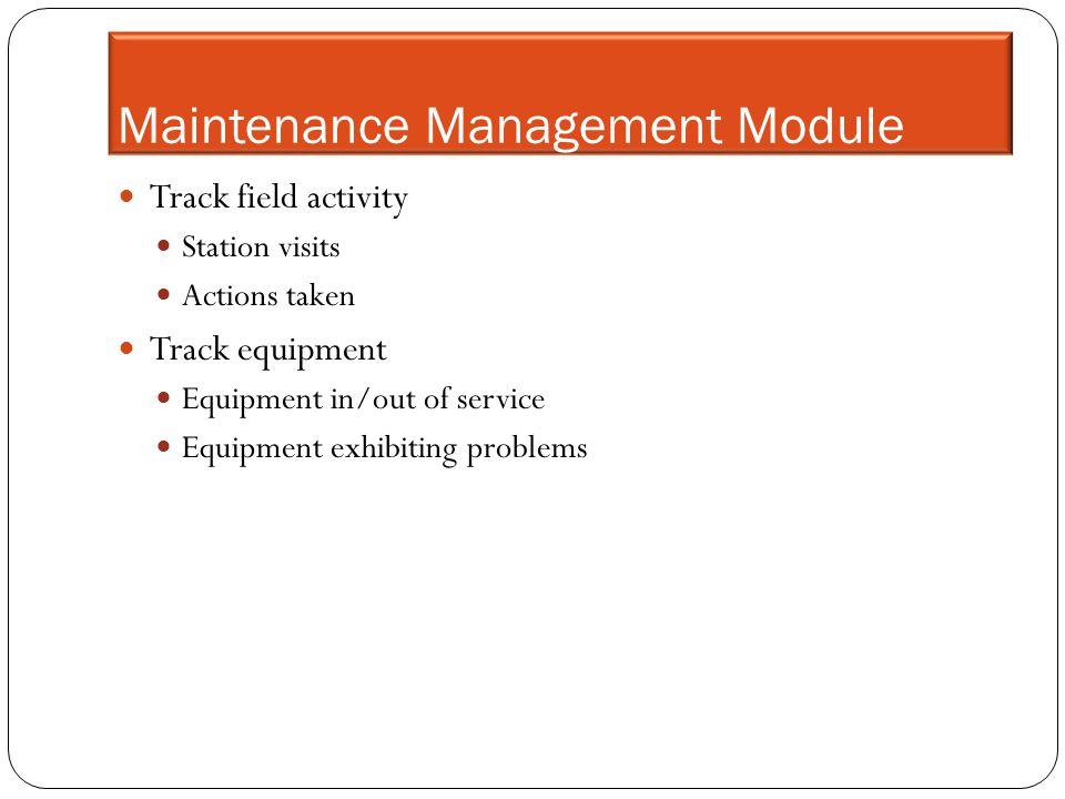 Maintenance Management Module Track field activity Station visits Actions taken Track equipment Equipment in/out of service Equipment exhibiting probl