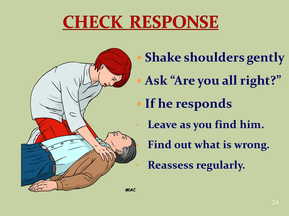 "24 Shake shoulders gently Ask ""Are you all right?"" If he responds Leave as you find him. Find out what is wrong. Reassess regularly."