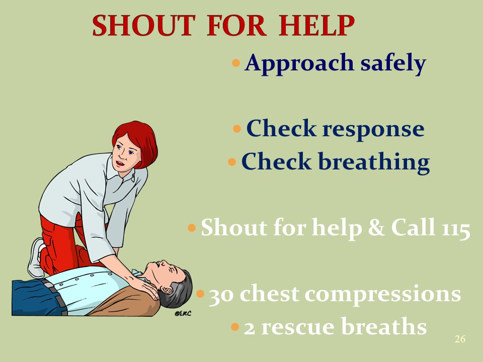 26 Approach safely Check response Check breathing Shout for help & Call 115 30 chest compressions 2 rescue breaths