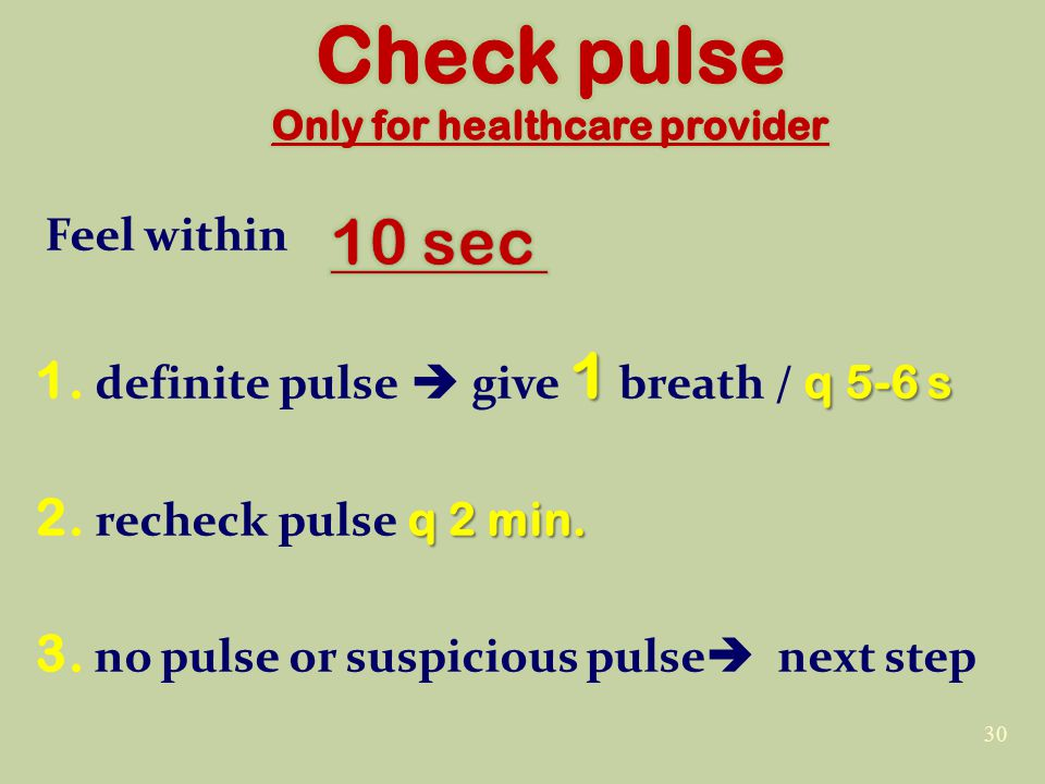Feel within 1 q 5-6 s 1. definite pulse  give 1 breath / q 5-6 s q 2 min.