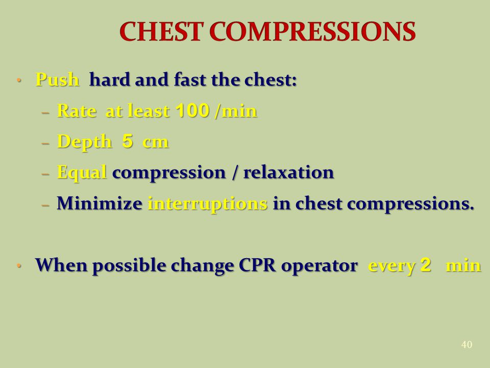 40 Push hard and fast the chest: Push hard and fast the chest: – Rate at least 100 /min – Depth 5 cm – Equal compression / relaxation – Minimize interruptions in chest compressions.