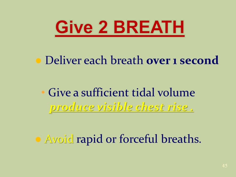 ● Deliver each breath over 1 second produce visible chest rise.