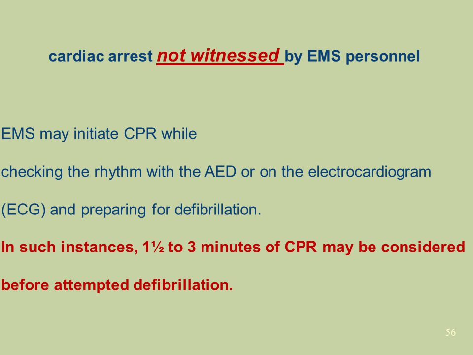 56 cardiac arrest not witnessed by EMS personnel EMS may initiate CPR while checking the rhythm with the AED or on the electrocardiogram (ECG) and preparing for defibrillation.