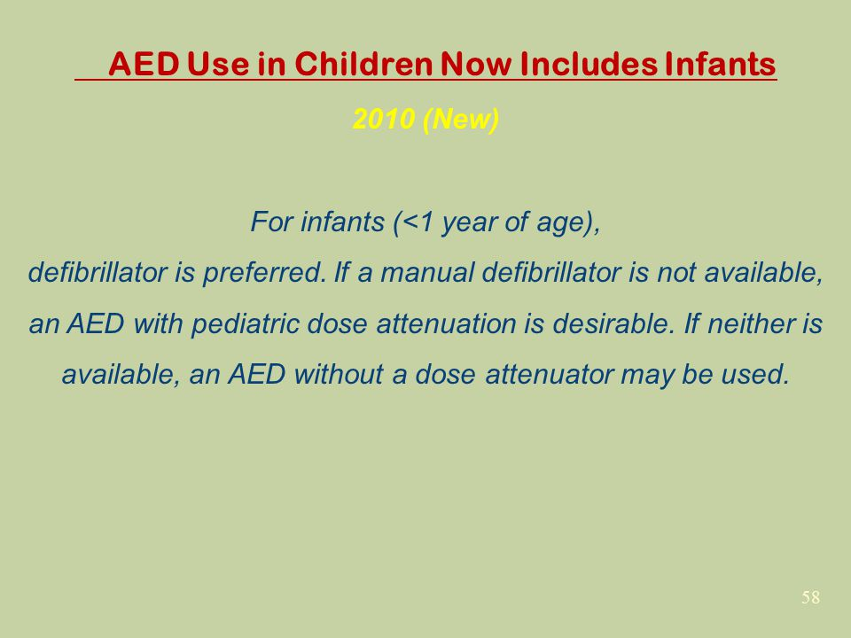 58 AED Use in Children Now Includes Infants 2010 (New) For infants (<1 year of age), defibrillator is preferred. If a manual defibrillator is not avai