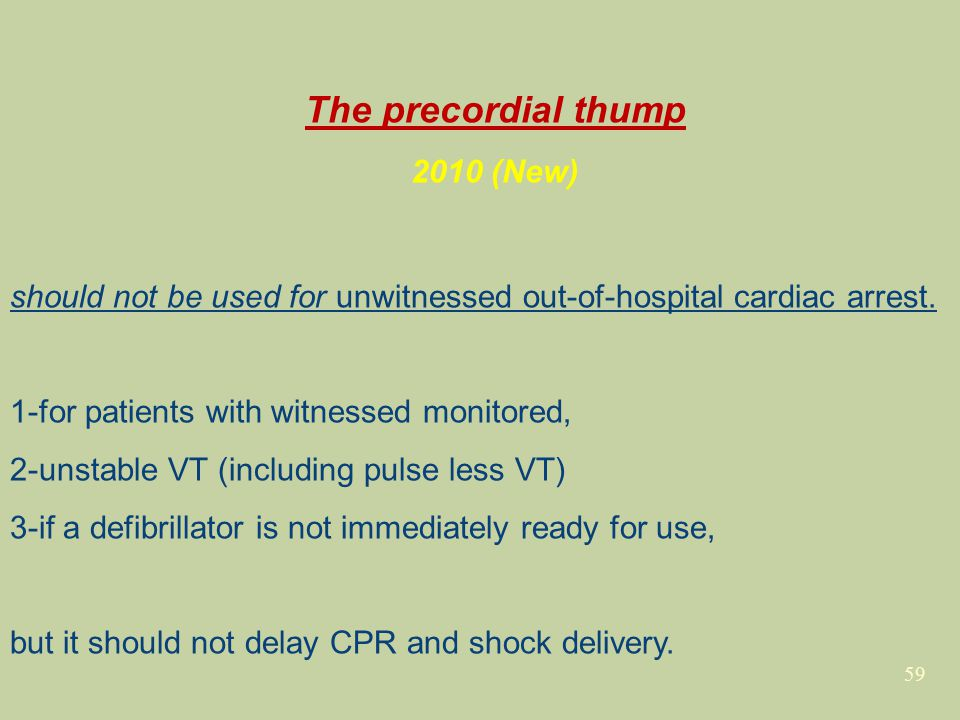 59 The precordial thump 2010 (New) should not be used for unwitnessed out-of-hospital cardiac arrest. 1-for patients with witnessed monitored, 2-unsta