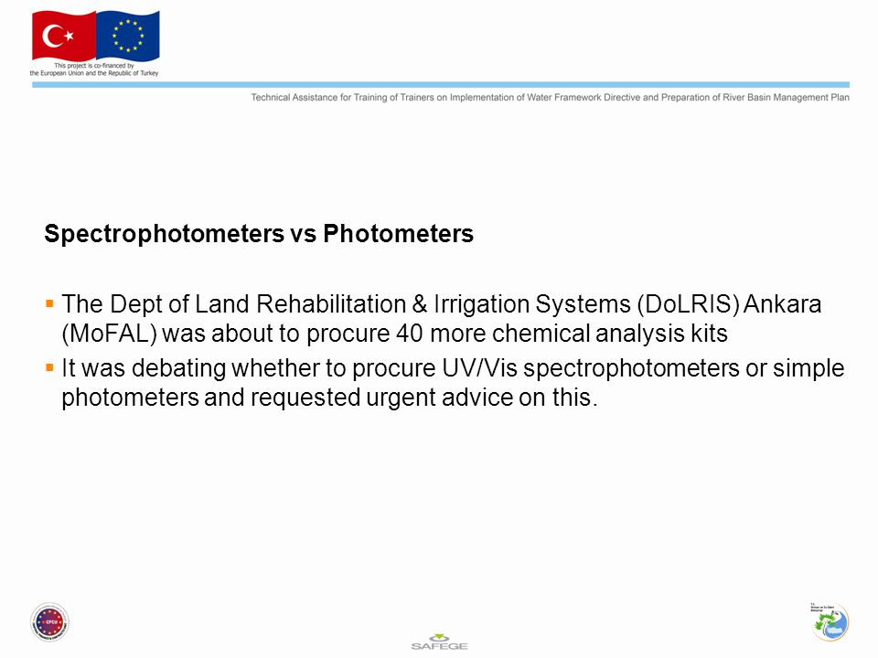 Spectrophotometers vs Photometers  The Dept of Land Rehabilitation & Irrigation Systems (DoLRIS) Ankara (MoFAL) was about to procure 40 more chemical analysis kits  It was debating whether to procure UV/Vis spectrophotometers or simple photometers and requested urgent advice on this.