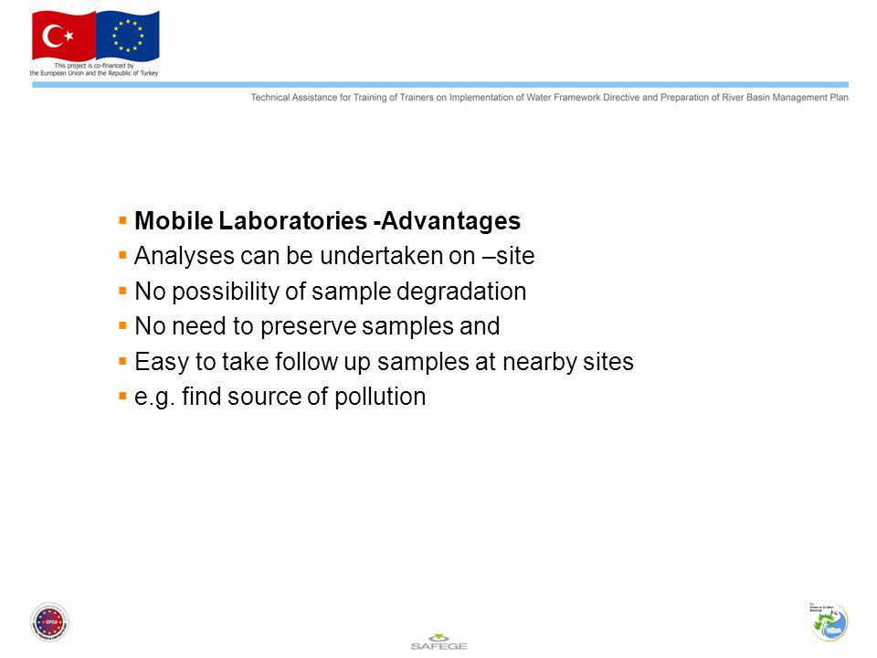  Mobile Laboratories -Advantages  Analyses can be undertaken on –site  No possibility of sample degradation  No need to preserve samples and  Easy to take follow up samples at nearby sites  e.g.