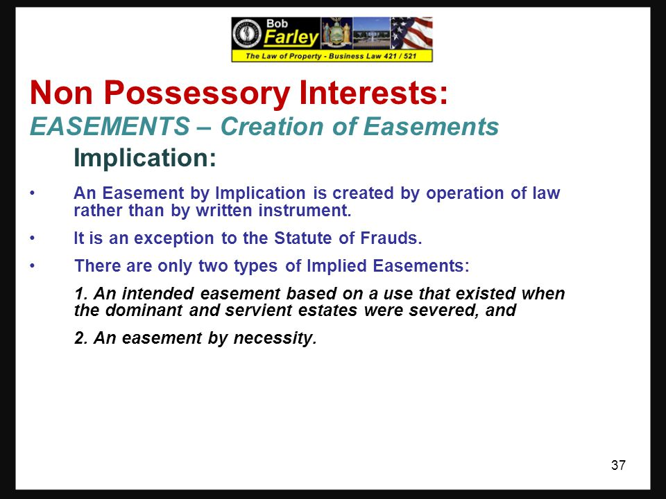 Non Possessory Interests: EASEMENTS – Creation of Easements Express Reservation: An Easement by Reservation arises when the owner (of a present posses