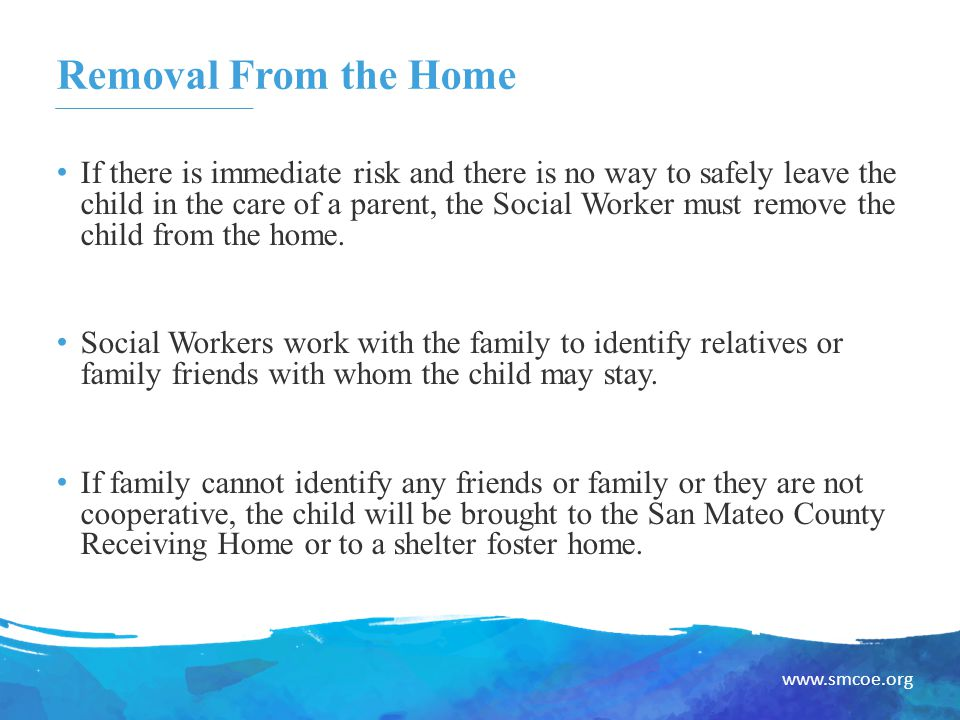 www.smcoe.org Removal From the Home If there is immediate risk and there is no way to safely leave the child in the care of a parent, the Social Worker must remove the child from the home.