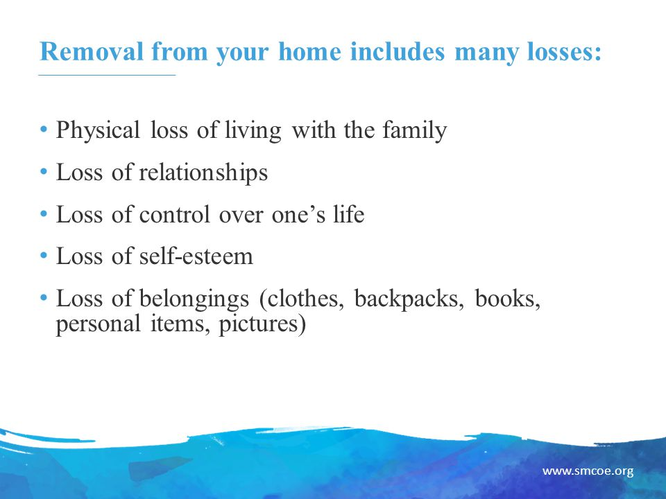www.smcoe.org Removal from your home includes many losses: Physical loss of living with the family Loss of relationships Loss of control over one's life Loss of self-esteem Loss of belongings (clothes, backpacks, books, personal items, pictures)