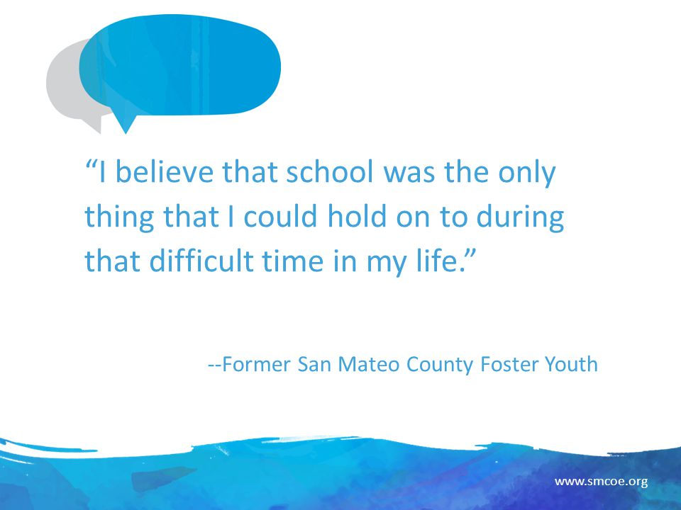www.smcoe.org I believe that school was the only thing that I could hold on to during that difficult time in my life. --Former San Mateo County Foster Youth