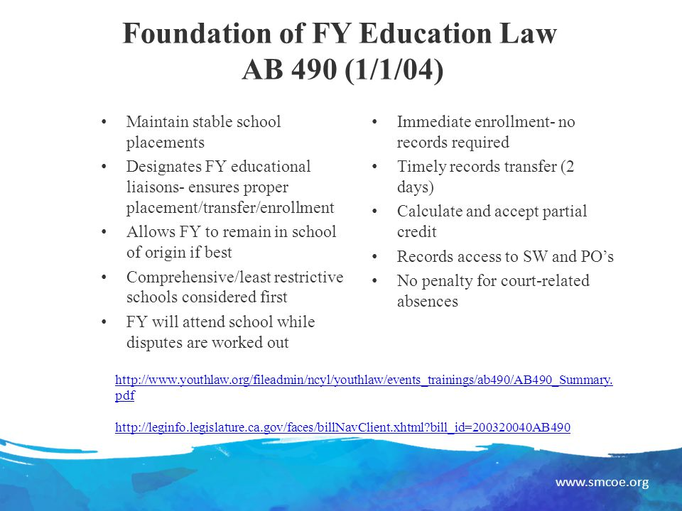 www.smcoe.org Foundation of FY Education Law AB 490 (1/1/04) Maintain stable school placements Designates FY educational liaisons- ensures proper placement/transfer/enrollment Allows FY to remain in school of origin if best Comprehensive/least restrictive schools considered first FY will attend school while disputes are worked out Immediate enrollment- no records required Timely records transfer (2 days) Calculate and accept partial credit Records access to SW and PO's No penalty for court-related absences http://www.youthlaw.org/fileadmin/ncyl/youthlaw/events_trainings/ab490/AB490_Summary.
