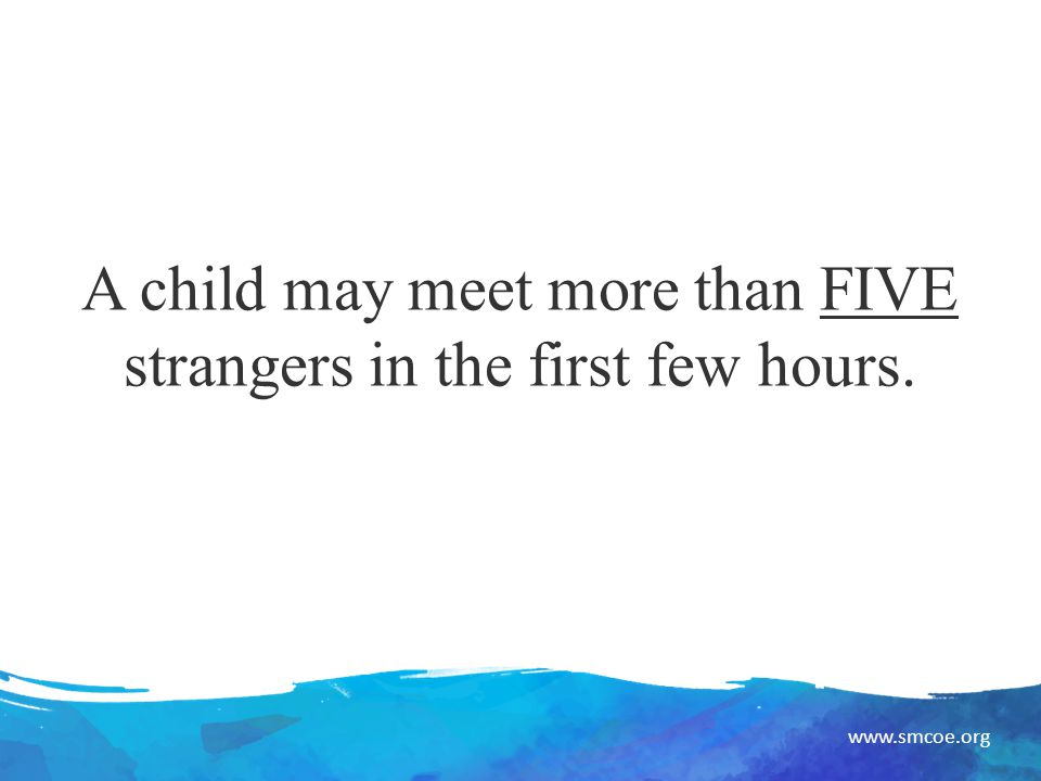 www.smcoe.org A child may meet more than FIVE strangers in the first few hours.