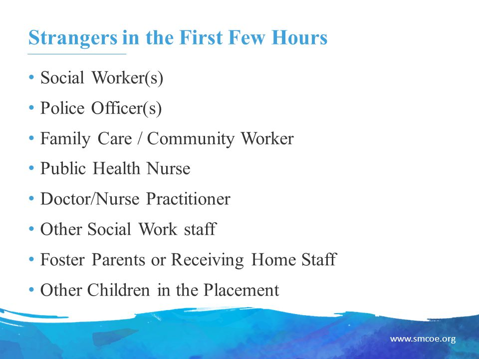 www.smcoe.org Strangers in the First Few Hours Social Worker(s) Police Officer(s) Family Care / Community Worker Public Health Nurse Doctor/Nurse Practitioner Other Social Work staff Foster Parents or Receiving Home Staff Other Children in the Placement