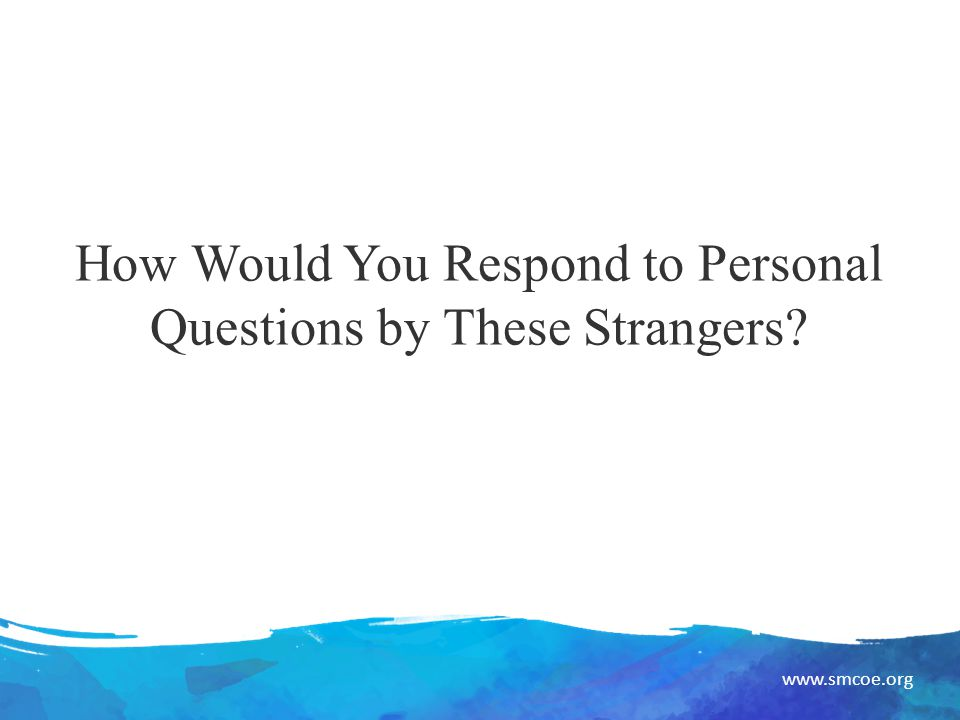 www.smcoe.org How Would You Respond to Personal Questions by These Strangers