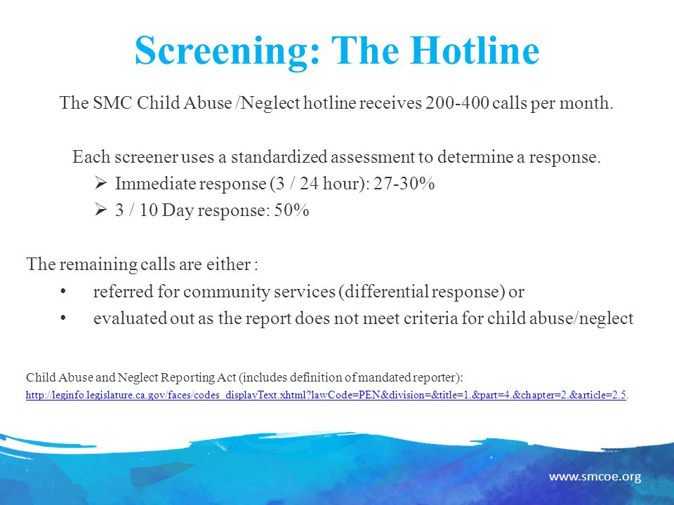 www.smcoe.org Screening: The Hotline The SMC Child Abuse /Neglect hotline receives 200-400 calls per month.
