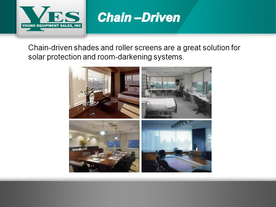 Chain-driven shades and roller screens are a great solution for solar protection and room-darkening systems.
