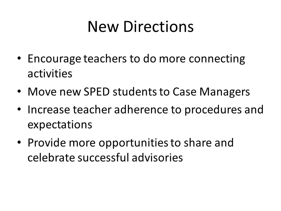 New Directions Encourage teachers to do more connecting activities Move new SPED students to Case Managers Increase teacher adherence to procedures and expectations Provide more opportunities to share and celebrate successful advisories