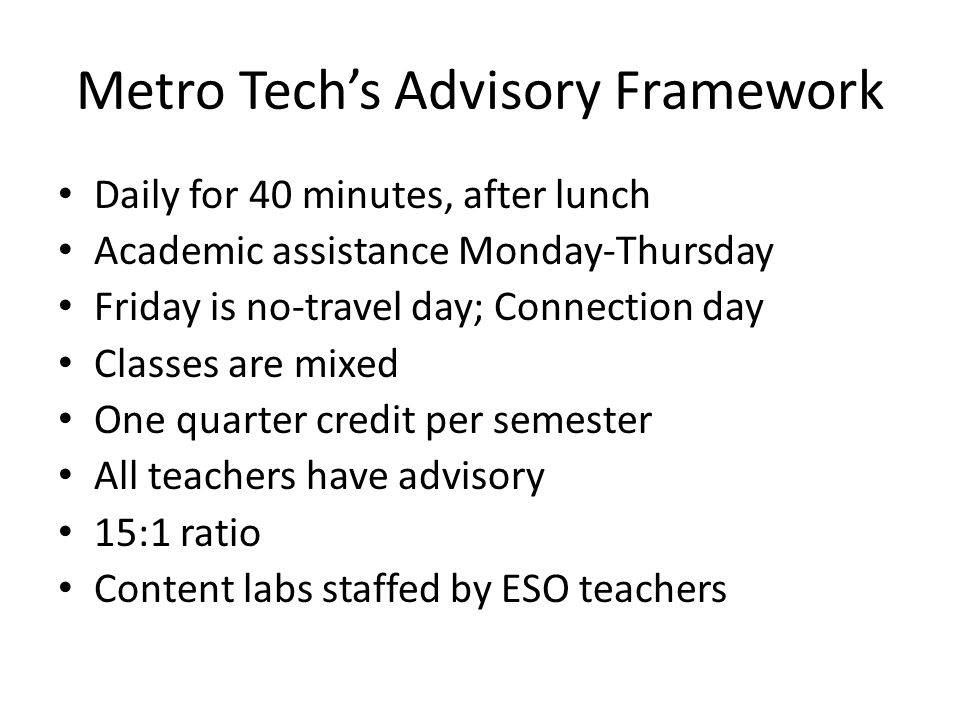 Metro Tech's Advisory Framework Daily for 40 minutes, after lunch Academic assistance Monday-Thursday Friday is no-travel day; Connection day Classes are mixed One quarter credit per semester All teachers have advisory 15:1 ratio Content labs staffed by ESO teachers