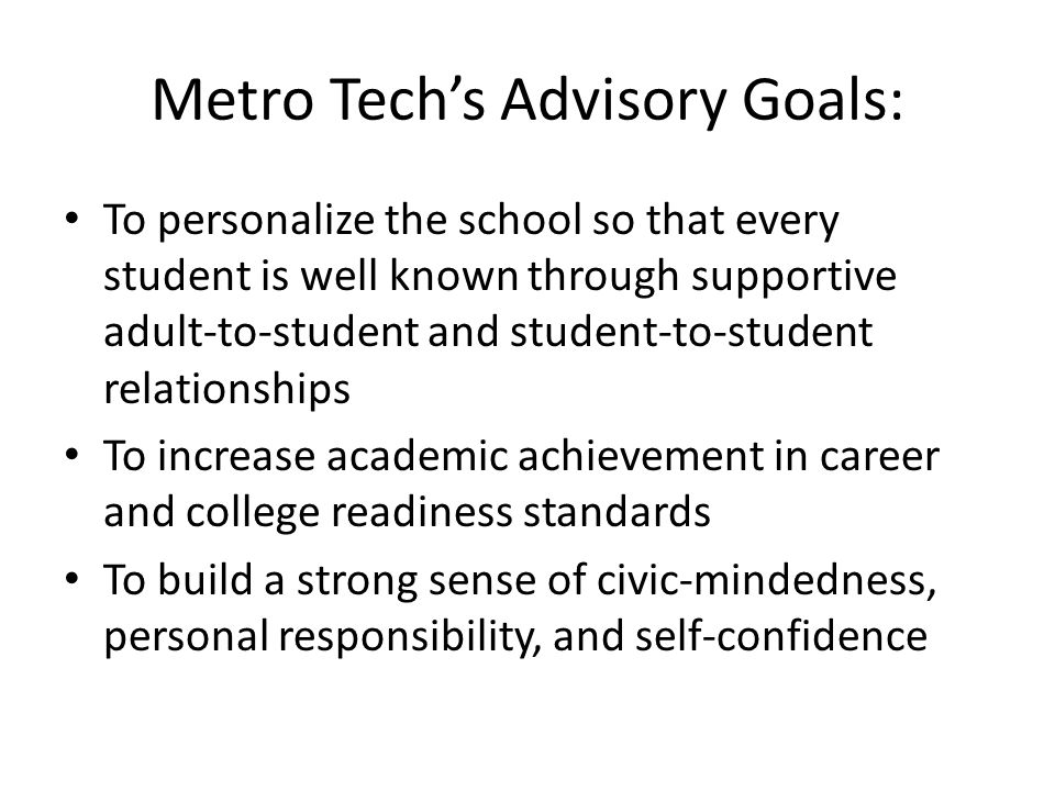 To personalize the school so that every student is well known through supportive adult-to-student and student-to-student relationships To increase academic achievement in career and college readiness standards To build a strong sense of civic-mindedness, personal responsibility, and self-confidence Metro Tech's Advisory Goals: