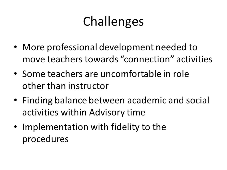Challenges More professional development needed to move teachers towards connection activities Some teachers are uncomfortable in role other than instructor Finding balance between academic and social activities within Advisory time Implementation with fidelity to the procedures