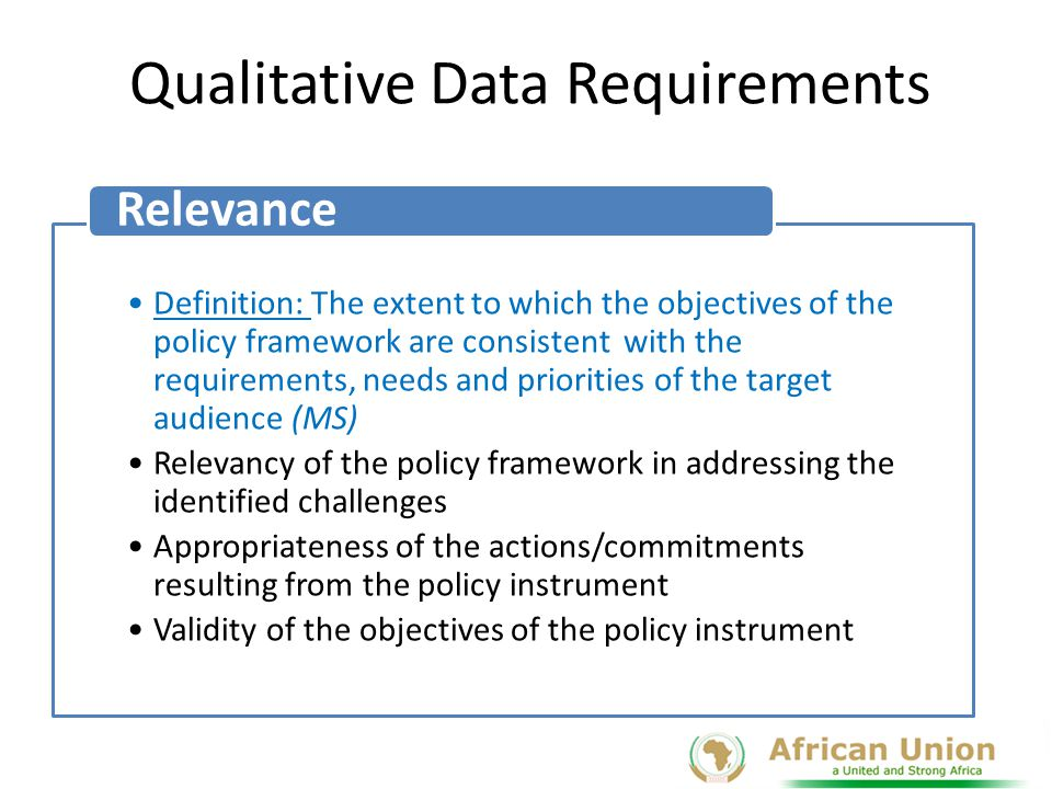 Qualitative Data cont … Definition: The extent to which the objectives of the policy framework have been achieved within the life span of the policy instrument Effectiveness of the policy instrument in addressing the health challenges on the continent Achievement of the objectives of the policy documents Target population reach Timely implementation Resource utilization Effectiveness and efficiency