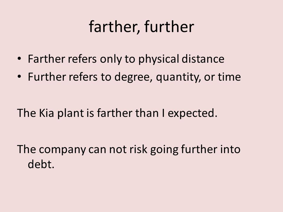 Farther refers only to physical distance Further refers to degree, quantity, or time The Kia plant is farther than I expected.