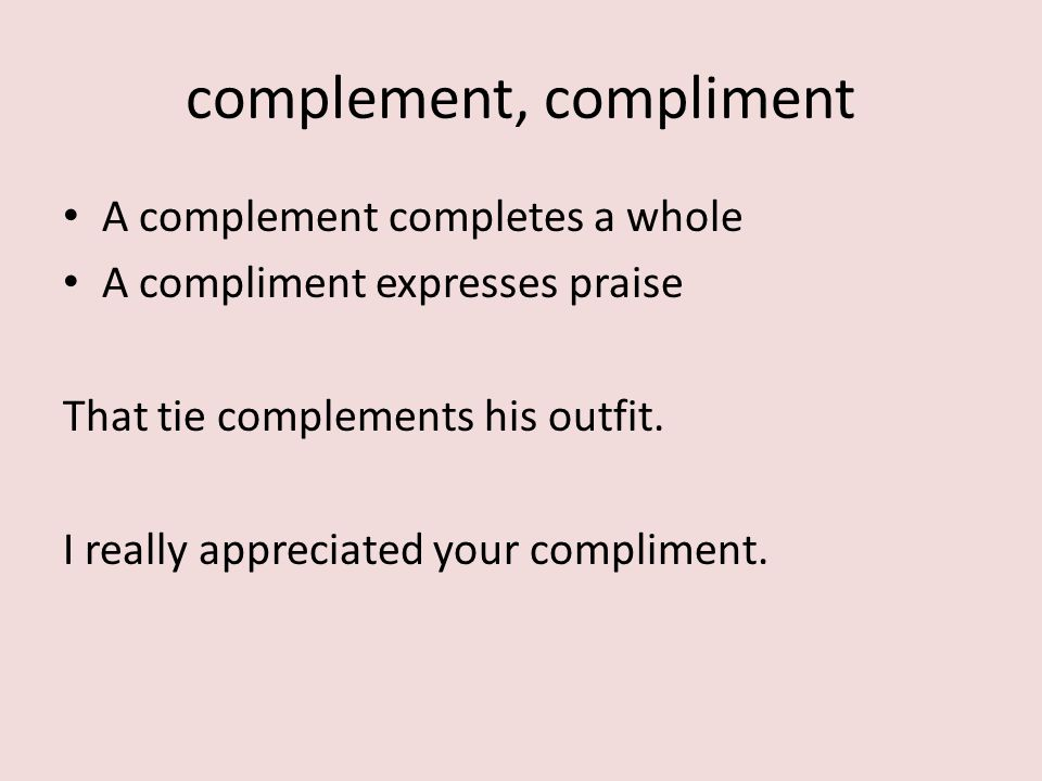 A complement completes a whole A compliment expresses praise That tie complements his outfit.