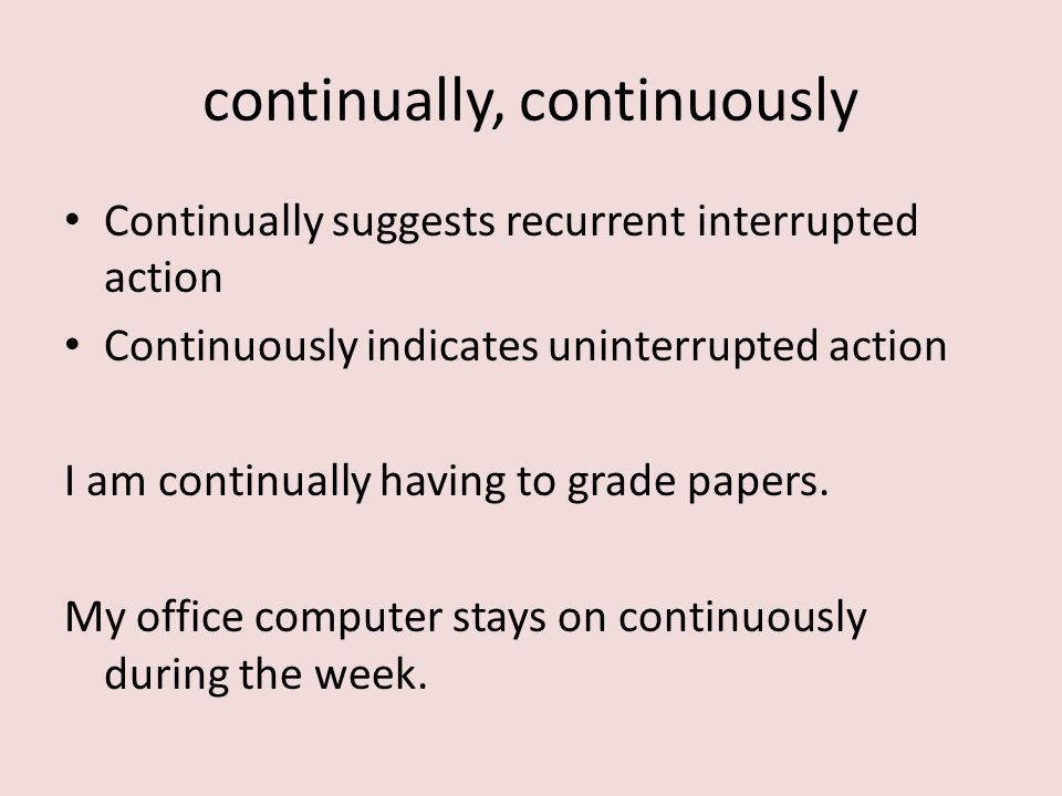 Continually suggests recurrent interrupted action Continuously indicates uninterrupted action I am continually having to grade papers.