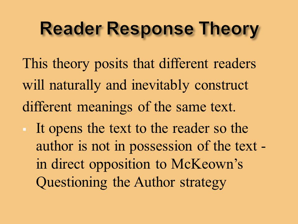 This theory posits that different readers will naturally and inevitably construct different meanings of the same text.  It opens the text to the read