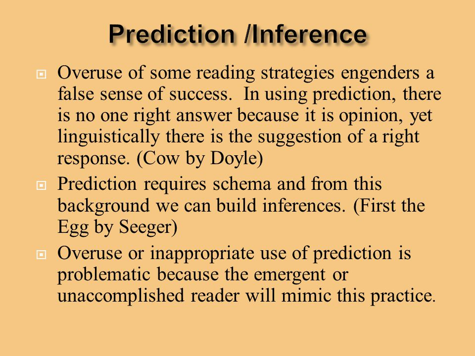  Overuse of some reading strategies engenders a false sense of success. In using prediction, there is no one right answer because it is opinion, yet