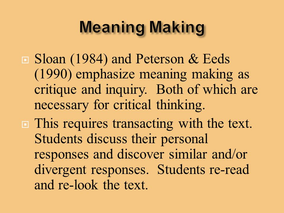  Sloan (1984) and Peterson & Eeds (1990) emphasize meaning making as critique and inquiry. Both of which are necessary for critical thinking.  This