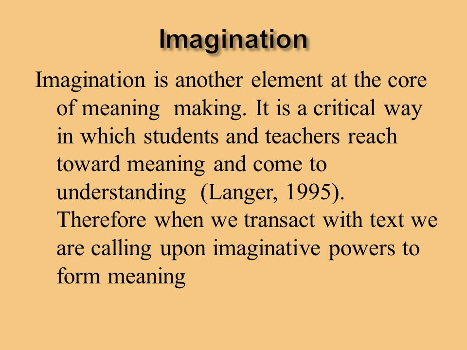 Imagination is another element at the core of meaning making. It is a critical way in which students and teachers reach toward meaning and come to und