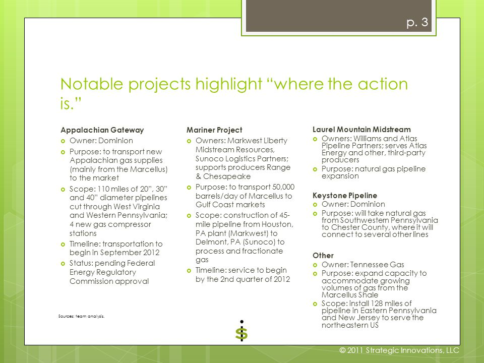 Notable projects highlight where the action is. Appalachian Gateway  Owner: Dominion  Purpose: to transport new Appalachian gas supplies (mainly from the Marcellus) to the market  Scope: 110 miles of 20 , 30 and 40 diameter pipelines cut through West Virginia and Western Pennsylvania; 4 new gas compressor stations  Timeline: transportation to begin in September 2012  Status: pending Federal Energy Regulatory Commission approval Mariner Project  Owners: Markwest Liberty Midstream Resources, Sunoco Logistics Partners; supports producers Range & Chesapeake  Purpose: to transport 50,000 barrels/day of Marcellus to Gulf Coast markets  Scope: construction of 45- mile pipeline from Houston, PA plant (Markwest) to Delmont, PA (Sunoco) to process and fractionate gas  Timeline: service to begin by the 2nd quarter of 2012 Laurel Mountain Midstream  Owners: Williams and Atlas Pipeline Partners; serves Atlas Energy and other, third-party producers  Purpose: natural gas pipeline expansion Keystone Pipeline  Owner: Dominion  Purpose: will take natural gas from Southwestern Pennsylvania to Chester County, where it will connect to several other lines Other  Owner: Tennessee Gas  Purpose: expand capacity to accommodate growing volumes of gas from the Marcellus Shale  Scope: install 128 miles of pipeline in Eastern Pennsylvania and New Jersey to serve the northeastern US p.