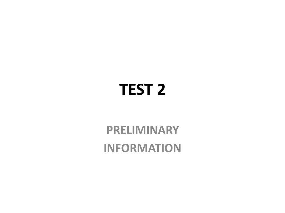 TEST 2 PRELIMINARY INFORMATION