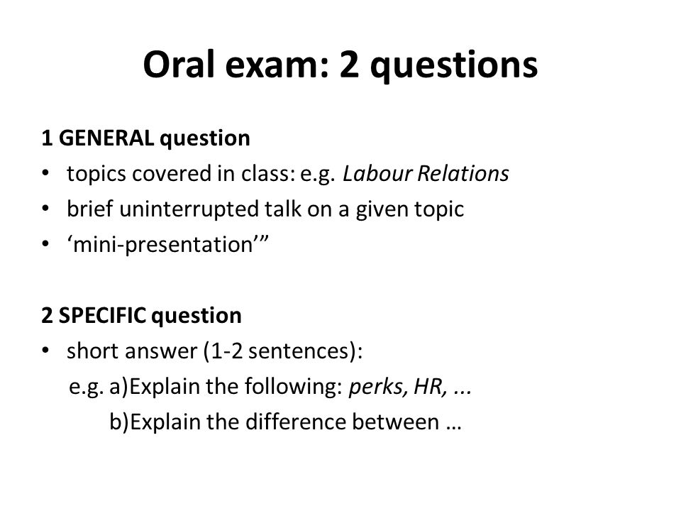 Oral exam: 2 questions 1 GENERAL question topics covered in class: e.g.