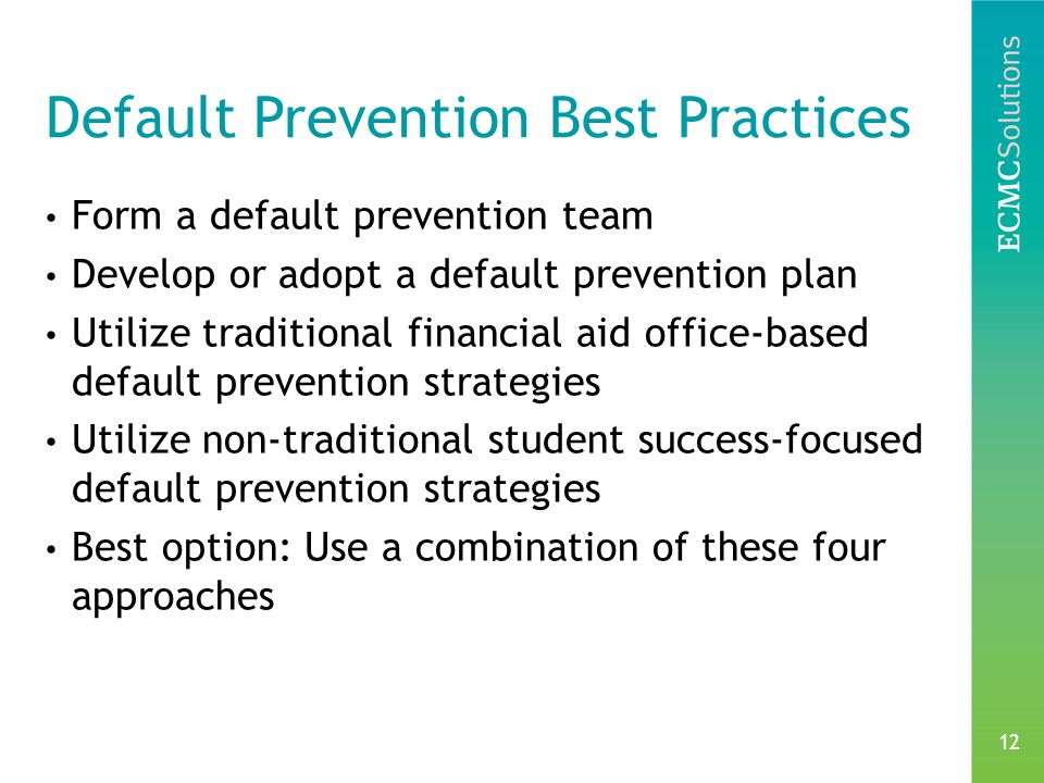 12 Default Prevention Best Practices Form a default prevention team Develop or adopt a default prevention plan Utilize traditional financial aid office-based default prevention strategies Utilize non-traditional student success-focused default prevention strategies Best option: Use a combination of these four approaches
