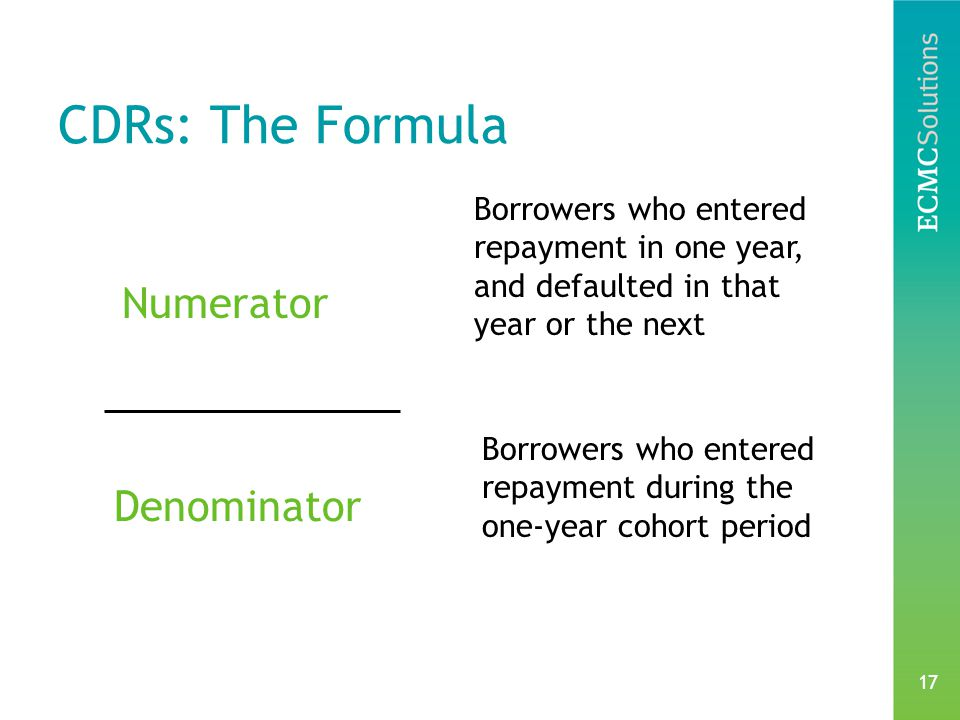 17 CDRs: The Formula Numerator Denominator Borrowers who entered repayment in one year, and defaulted in that year or the next Borrowers who entered repayment during the one-year cohort period