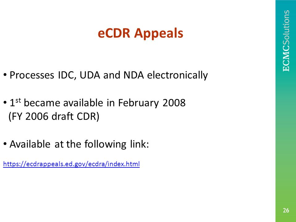 26 Processes IDC, UDA and NDA electronically 1 st became available in February 2008 (FY 2006 draft CDR) Available at the following link: https://ecdrappeals.ed.gov/ecdra/index.html eCDR Appeals