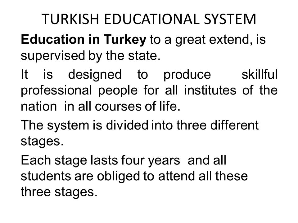 TURKISH EDUCATIONAL SYSTEM Education in Turkey to a great extend, is supervised by the state.